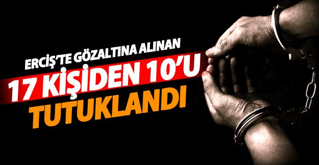 Erciş'te gözaltına alınan 17 kişiden 10'u tutuklandı
