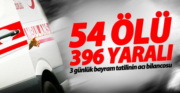Bayramın 3 günlük acı bilançosu: 54 ölü, 396 yaralı