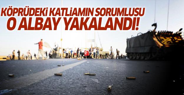 Boğaz Köprüsü'ndeki katliamın sorumlusu albay yakalandı!