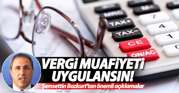 Bozkurt: Vergi muafiyeti uygulansın!