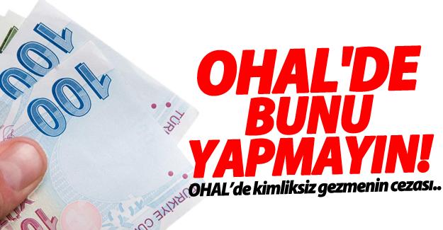 OHAL'de kimliksiz gezmenin cezası!