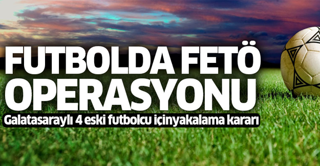 Galatasaraylı 4 eski futbolcu için yakalama kararı