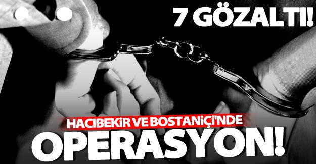 Hacıbekir ve Bostaniçi'nde flaş operasyon: 7 gözaltı