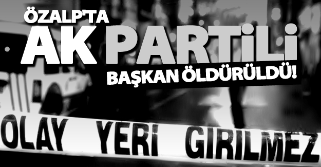 Özalp'ta AK Partili Başkan Yardımcısı'na silahlı saldırıda öldürüldü!