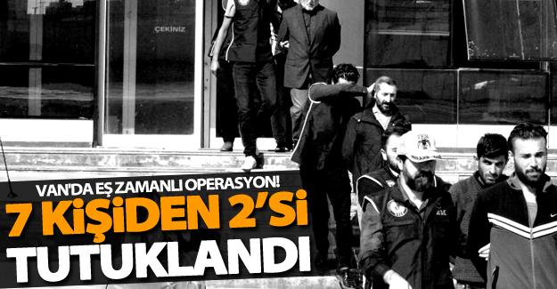 Van'da 12 adrese eş zamanlı operasyon! 7 kişiden 2'si tutuklandı