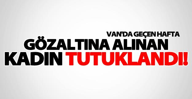 Van'da gözaltına alınan kadın mahkeme kararı ile tutuklandı