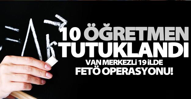 Van merkezli 19 ilde FETÖ operasyonu! 15 öğretmenden 10'u tutuklandı