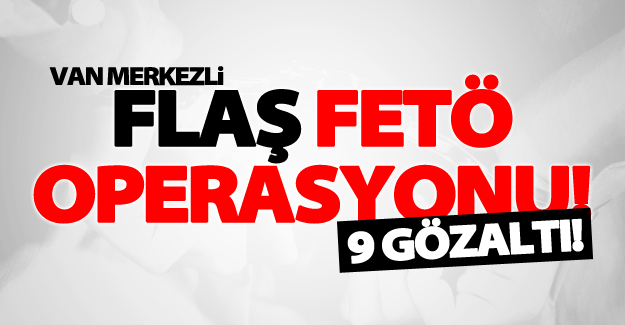 Van merkezli FETÖ operasyonu! 9 kişi gözaltına alındı