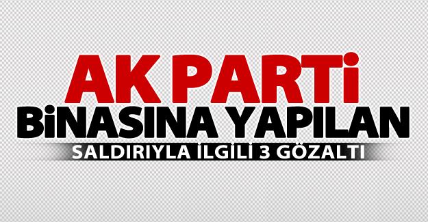 AK Parti binasına yapılan saldırıyla ilgili 3 gözaltı