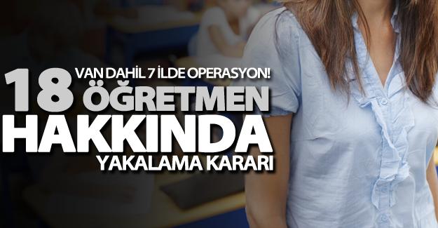 Van dahil 7 ilde operasyon! 18 öğretmen hakkında yakalama kararı