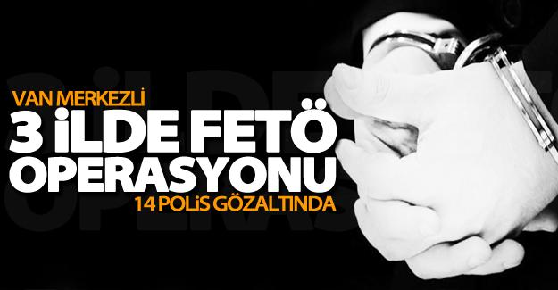 Van Merkezli 3 ilde FETÖ operasyonu: 14 polis gözaltında