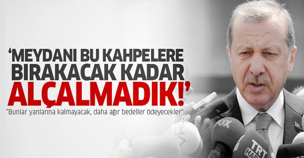 Erdoğan: Meydanı bu kahpelere bırakacak kadar alçalmadık!