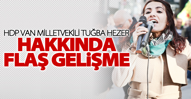 HDP Van Milletvekili Tuğba Hezer hakkında flaş gelişme!