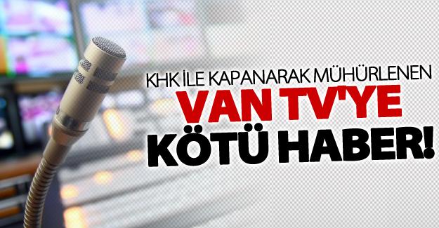 KHK ile kapatılan Van TV'ye kötü haber!