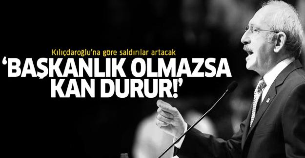 Kılıçdaroğlu: Başkanlık olmazsa kan durur