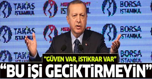 Erdoğan: Yatırımlarınızı yapın bu işi geciktirmeyin