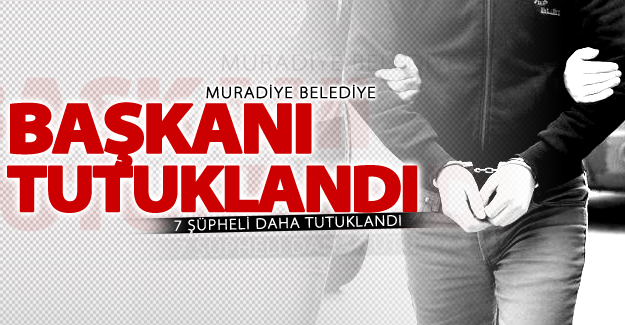 Muradiye Belediye Başkanı Tunç tutuklandı