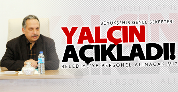 Genel Sekreter Mustafa Yalçın açıkladı! Personel alınacak mı?