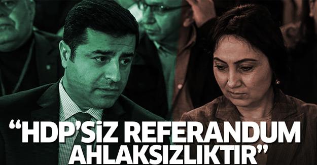 'HDP'siz referandum ahlaksızlıktır'