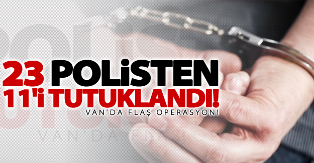 Van'da flaş operasyon! 23 polisten 11'i tutuklandı
