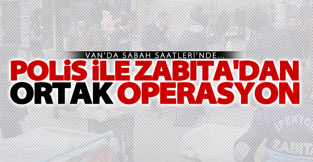 Van'da polis ve zabıta'dan ortak operasyon!