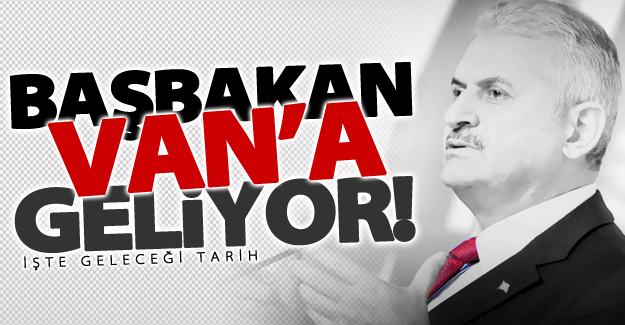 Başbakan Yıldırım Van'a geliyor! İşte geleceği tarih