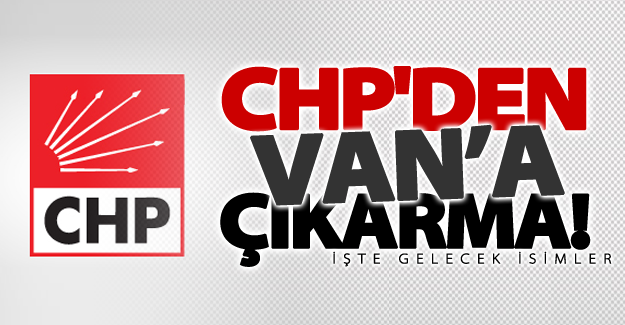 CHP'den Van'a çıkarma! İşte gelecek isimler