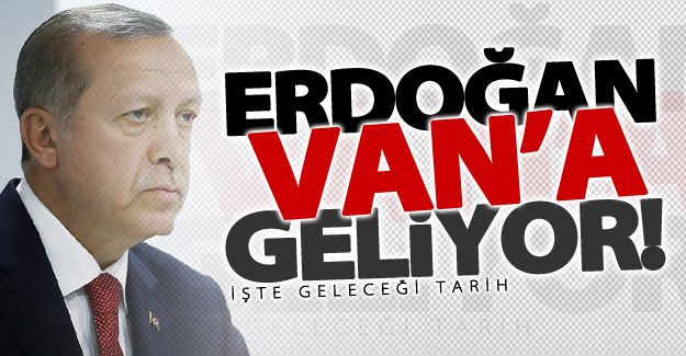 Cumhurbaşkanı Erdoğan Van'a geliyor! İşte geliş tarihi