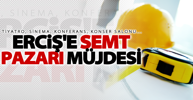 Erciş'e semt pazarı müjdesi!