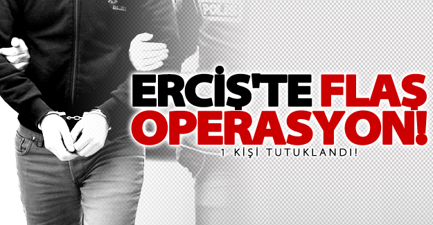 Erciş'te flaş operasyon! 1 kişi tutuklandı