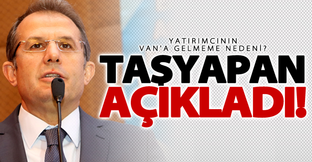 Taşyapan açıkladı! Yatırımcının Van'a gelmeme nedeni?
