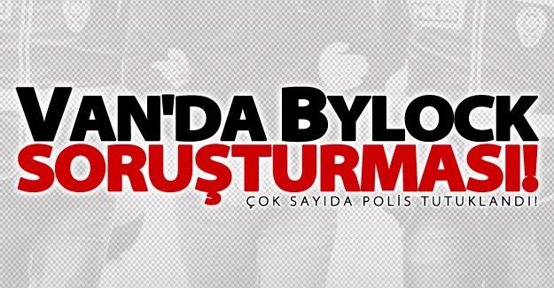 Van'da Bylock soruşturması! Çok sayıda polis tutuklandı