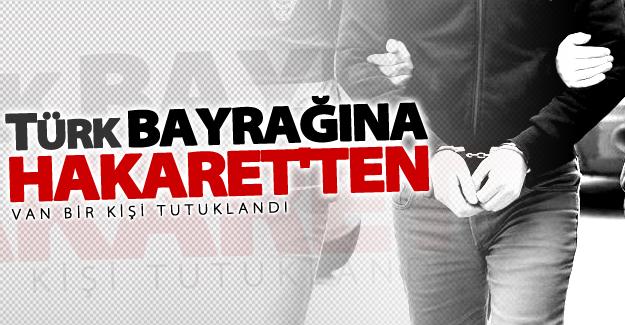 Van'da Türk Bayrağına hakaret eden şahıs tutuklandı
