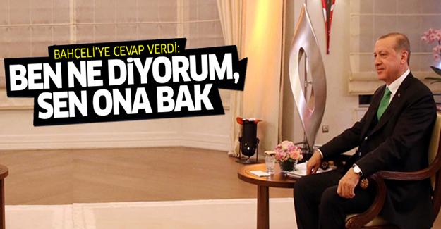 Erdoğan: Ben ne diyorum, sen ona bak
