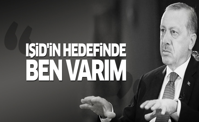 Erdoğan: IŞİD'in hedefinde ben varım