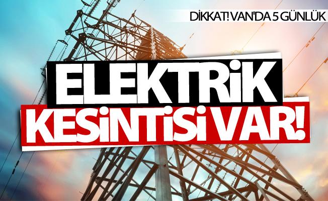 Van'da 5 günlük elektrik kesintisi uygulanacak!