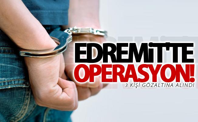 Edremit'te operasyon! 3 kişi gözaltına alındı
