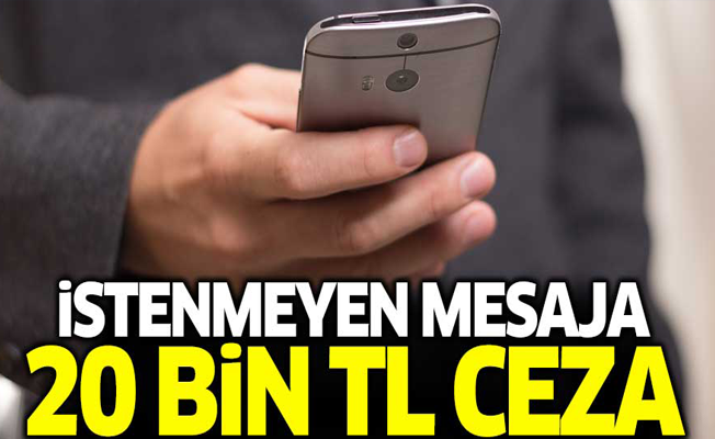 İstenmeyen mesaja 20 bin TL ceza