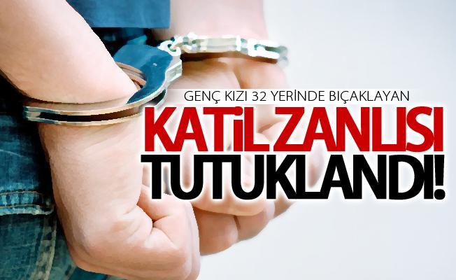Genç kızı 32 yerinde bıçaklayan katil zanlısı tutuklandı