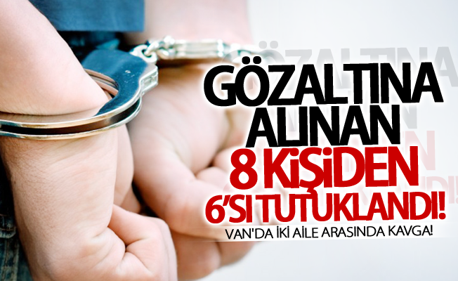 Van'da iki aile arasında kavga! Gözaltına alınan 8 kişiden 6'sı tutuklandı