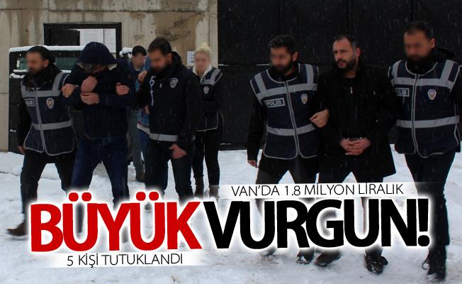 Van'da 1.8 milyon liralık vurgun! 5 kişi tutuklandı