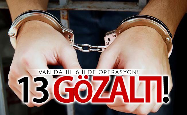 Van dahil 6 ilde operasyon! 13 gözaltı