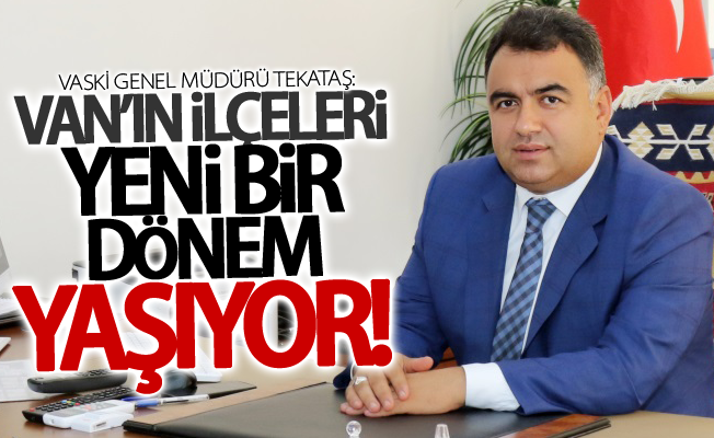 """VASKİ Genel Müdürü Tekataş: """"Van'ın ilçeleri yeni bir dönem yaşıyor"""""""