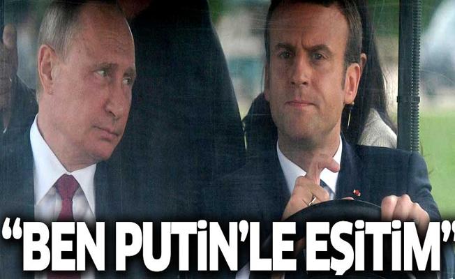 Macron: Ben Putin'le eşitim