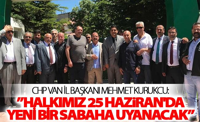 CHP Van İl Başkanı Kurukcu:'Halkımız 25 Haziran'da Yeni bir sabaha uyanacak'