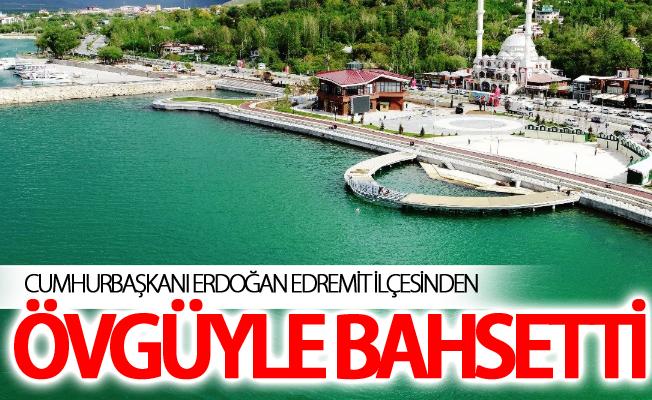Cumhurbaşkanı Erdoğan Edremit ilçesinden övgüyle bahsetti