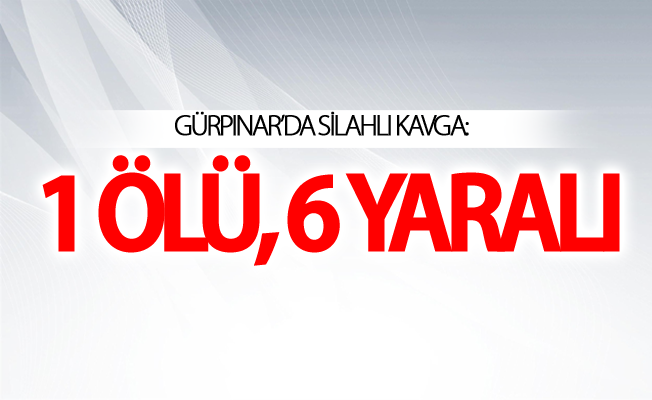 Van Gürpınar ilçesinde silahlı kavga: 1 ölü, 6 yaralı