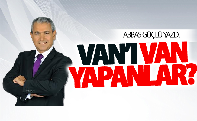 Abbas Güçlü yazdı: Van'ı Van yapanlar?