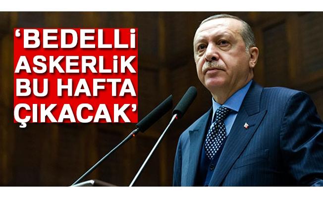 Cumhurbaşkanı Erdoğan: Bedelli askerlik bu hafta çıkacak