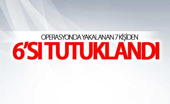 Operasyonda yakalanan 7 kişiden 6'sı tutuklandı